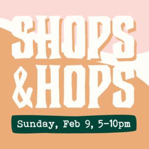 Shops & Hops – February 9, 2020